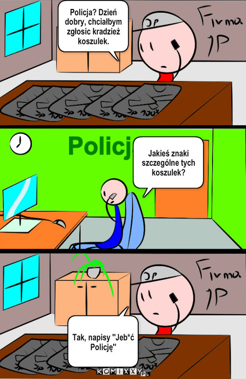Policja – Jakieś znaki szczególne tych koszulek? Tak, napisy ''Jeb*ć Policję'' Policja? Dzień dobry, chciałbym zgłosic kradzież koszulek.