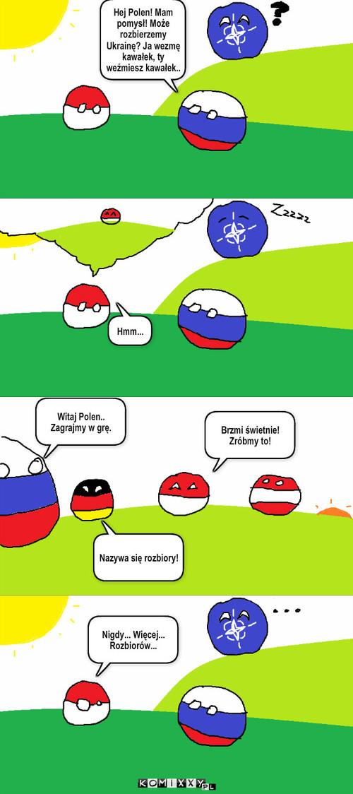 Historia lubi się powtarzać – Hmm... Witaj Polen.. Zagrajmy w grę. Nazywa się rozbiory! Brzmi świetnie! Zróbmy to! Nigdy... Więcej... Rozbiorów... Hej Polen! Mam pomysł! Może rozbierzemy Ukrainę? Ja wezmę kawałek, ty weźmiesz kawałek..
