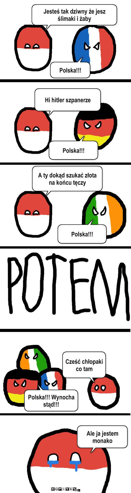 Wrobiony – Jesteś tak dziwny że jesz ślimaki i żaby Polska!!! Polska!!! Hi hitler szpanerze A ty dokąd szukać złota na końcu tęczy Polska!!! Cześć chłopaki co tam Polska!!! Wynocha stąd!!! Ale ja jestem monako