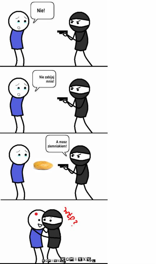 A masz ziemniakiem! –