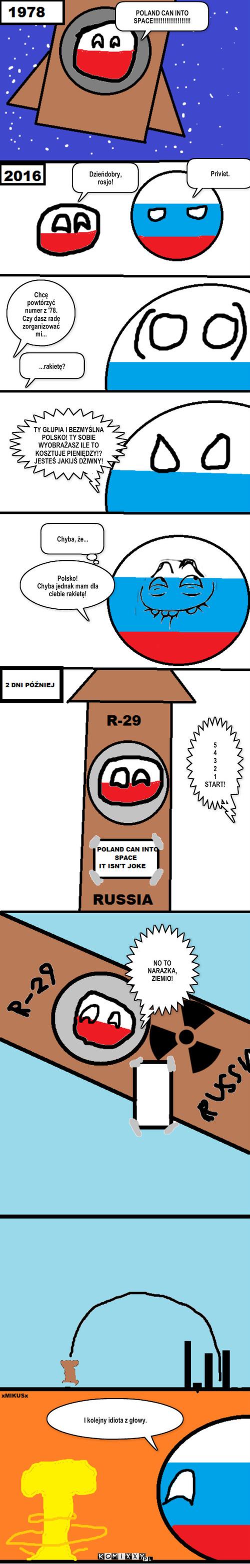 Poland can'T into space – POLAND CAN INTO SPACE!!!!!!!!!!!!!!!!!!!! Dzieńdobry, rosjo! Priviet. Chcę powtórzyć numer z '78. Czy dasz radę zorganizować mi... ...rakietę? TY GŁUPIA I BEZMYŚLNA POLSKO! TY SOBIE WYOBRAŻASZ ILE TO KOSZTUJE PIENIĘDZY!?JESTEŚ JAKIJŚ DZIWNY! Chyba, że... Polsko!Chyba jednak mam dla ciebie rakietę! 54321START! NO TO NARAZKA, ZIEMIO! I kolejny idiota z głowy.
