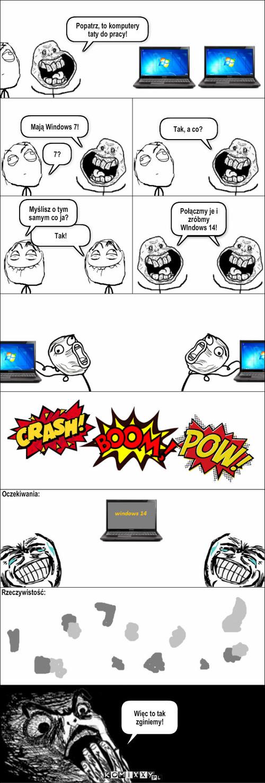 Windows 14 – Popatrz, to komputery taty do pracy! Mają Windows 7! 7? Tak, a co? Tak! Myślisz o tym samym co ja? Połączmy je i zróbmy WIndows 14! Więc to tak zginiemy! Oczekiwania: Rzeczywistość: